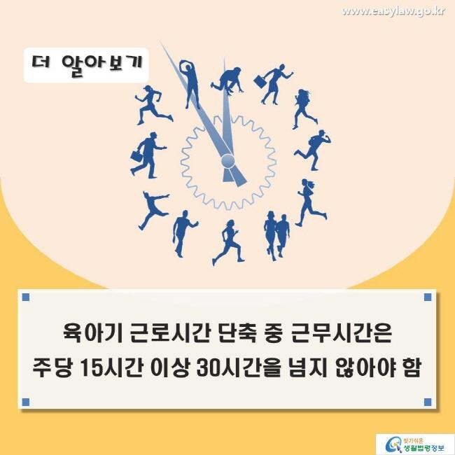 더 알아보기_육아기 근로시간 단축 중 근무시간은 주당 15시간 이상 30시간을 넘지 않아야 함